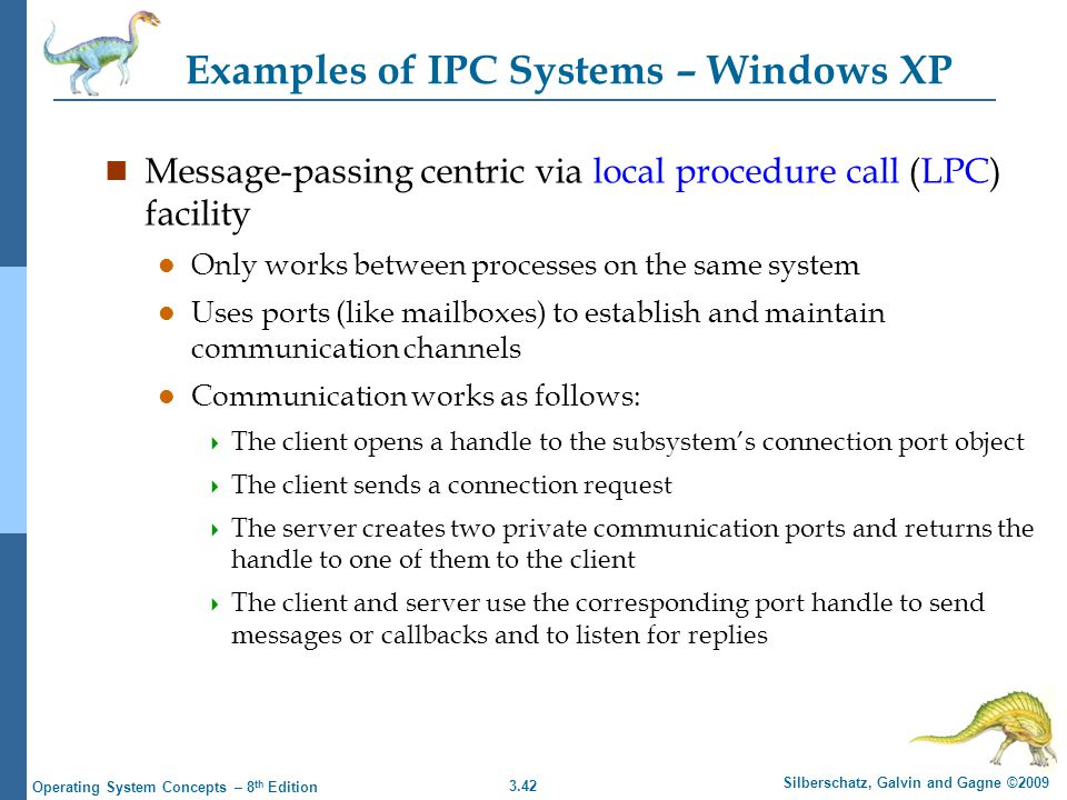 3.42 Silberschatz, Galvin and Gagne ©2009 Operating System Concepts – 8 th Edition Examples of IPC Systems – Windows XP n Message-passing centric via local procedure call (LPC) facility l Only works between processes on the same system l Uses ports (like mailboxes) to establish and maintain communication channels l Communication works as follows:  The client opens a handle to the subsystem's connection port object  The client sends a connection request  The server creates two private communication ports and returns the handle to one of them to the client  The client and server use the corresponding port handle to send messages or callbacks and to listen for replies