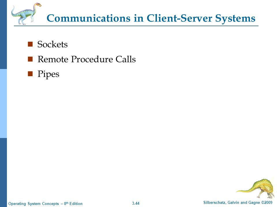 3.44 Silberschatz, Galvin and Gagne ©2009 Operating System Concepts – 8 th Edition Communications in Client-Server Systems n Sockets n Remote Procedure Calls n Pipes