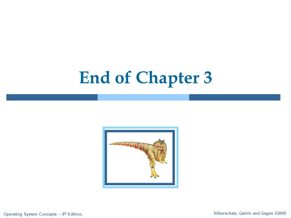 Silberschatz, Galvin and Gagne ©2009 Operating System Concepts – 8 th Edition, End of Chapter 3