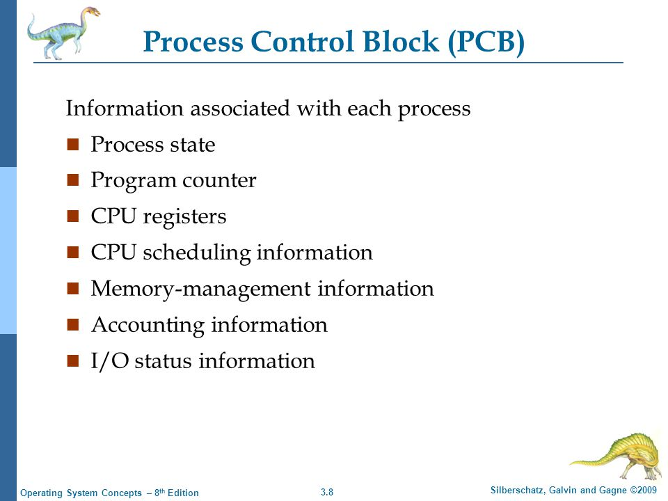 3.8 Silberschatz, Galvin and Gagne ©2009 Operating System Concepts – 8 th Edition Process Control Block (PCB) Information associated with each process n Process state n Program counter n CPU registers n CPU scheduling information n Memory-management information n Accounting information n I/O status information
