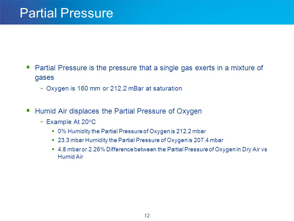 12 Partial Pressure  Partial Pressure is the pressure that a single gas exerts in a mixture of gases - Oxygen is 160 mm or 212.2 mBar at saturation  Humid Air displaces the Partial Pressure of Oxygen - Example At 20 o C  0% Humidity the Partial Pressure of Oxygen is 212.2 mbar  23.3 mbar Humidity the Partial Pressure of Oxygen is 207.4 mbar  4.8 mbar or 2.26% Difference between the Partial Pressure of Oxygen in Dry Air vs Humid Air