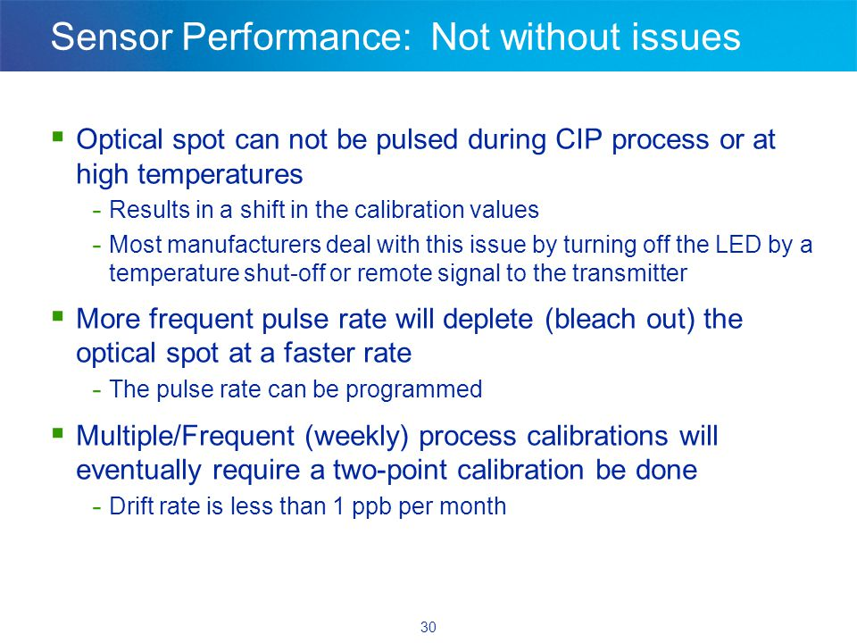 30 Sensor Performance: Not without issues  Optical spot can not be pulsed during CIP process or at high temperatures - Results in a shift in the calibration values - Most manufacturers deal with this issue by turning off the LED by a temperature shut-off or remote signal to the transmitter  More frequent pulse rate will deplete (bleach out) the optical spot at a faster rate - The pulse rate can be programmed  Multiple/Frequent (weekly) process calibrations will eventually require a two-point calibration be done - Drift rate is less than 1 ppb per month