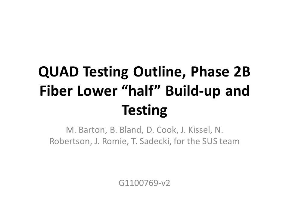 "QUAD Testing Outline, Phase 2B Fiber Lower ""half"" Build-up and Testing M. Barton, B. Bland, D. Cook, J. Kissel, N. Robertson, J. Romie, T. Sadecki, fo"