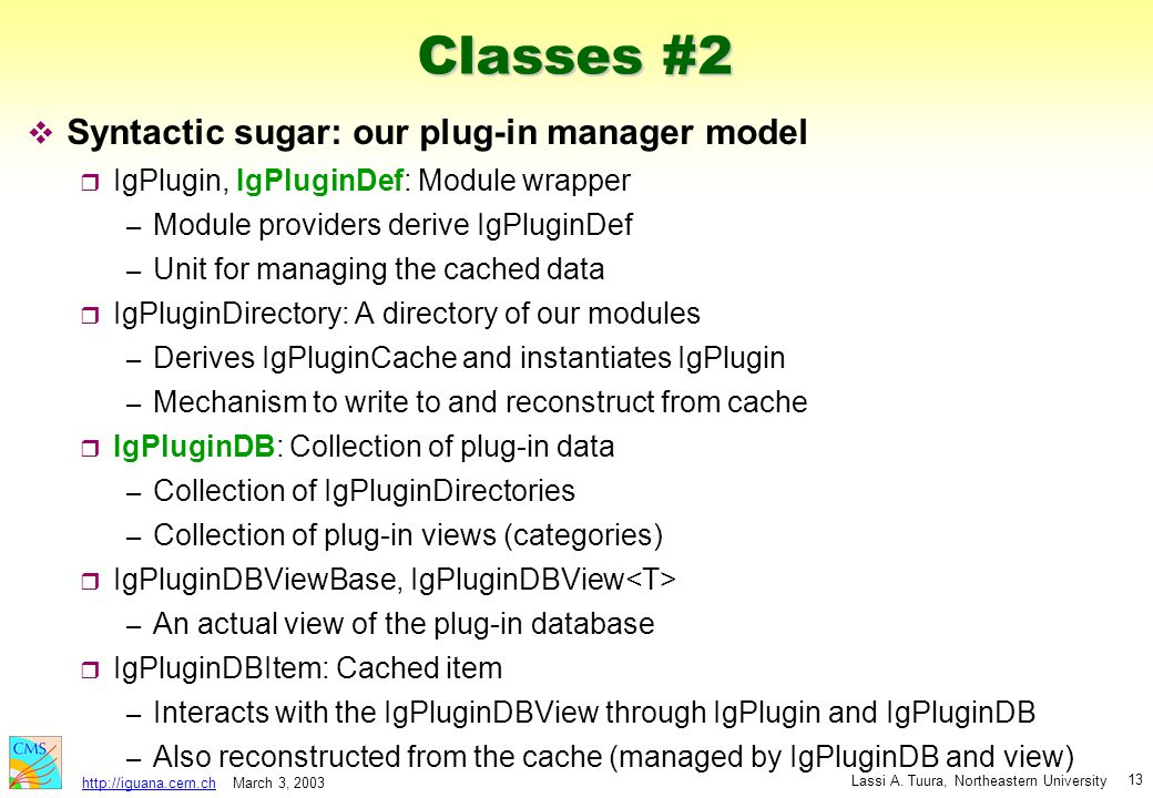 March 3, 2003 Lassi A. Tuura, Northeastern University http://iguana.cern.ch 13 Classes #2 v Syntactic sugar: our plug-in manager model r IgPlugin, IgP