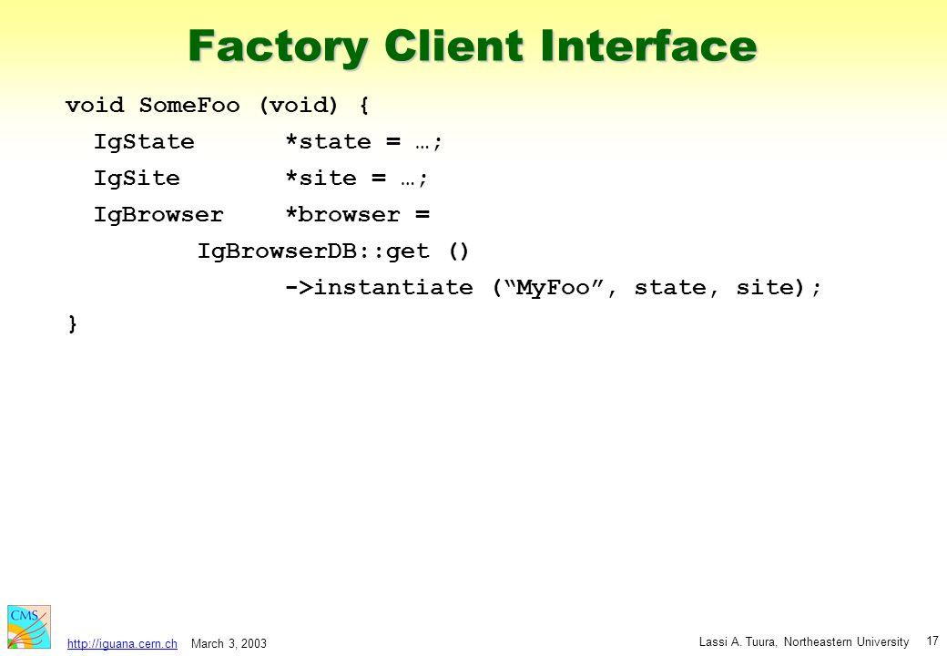 March 3, 2003 Lassi A. Tuura, Northeastern University http://iguana.cern.ch 17 Factory Client Interface void SomeFoo (void) { IgState*state = …; IgSit