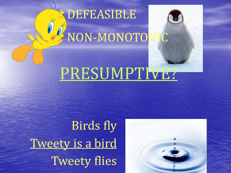 Birds fly Tweety is a bird Tweety flies DEFEASIBLE NON-MONOTONIC PRESUMPTIVE