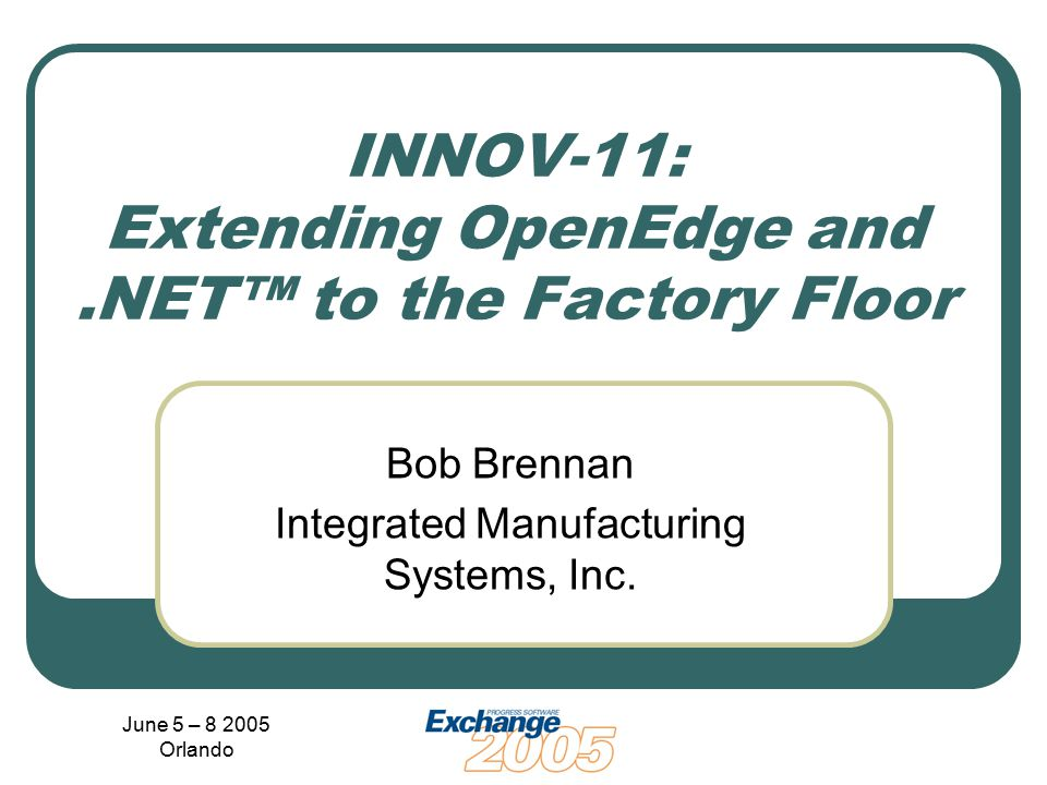 June 5 – 8 2005 Orlando INNOV-11: Extending OpenEdge and.NET™ to the Factory Floor Bob Brennan Integrated Manufacturing Systems, Inc.
