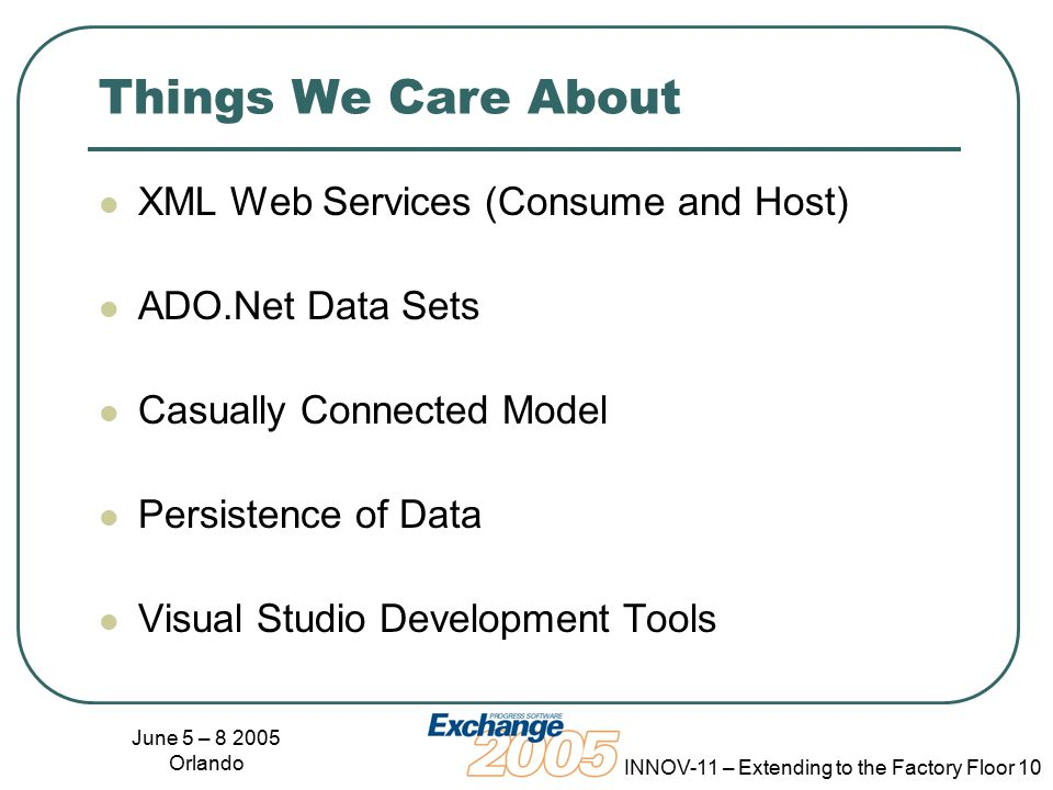June 5 – 8 2005 Orlando INNOV-11 – Extending to the Factory Floor 10 Things We Care About XML Web Services (Consume and Host) ADO.Net Data Sets Casually Connected Model Persistence of Data Visual Studio Development Tools