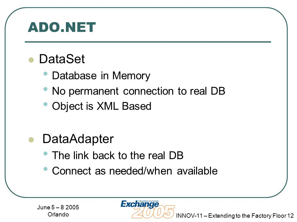 June 5 – 8 2005 Orlando INNOV-11 – Extending to the Factory Floor 12 ADO.NET DataSet Database in Memory No permanent connection to real DB Object is XML Based DataAdapter The link back to the real DB Connect as needed/when available