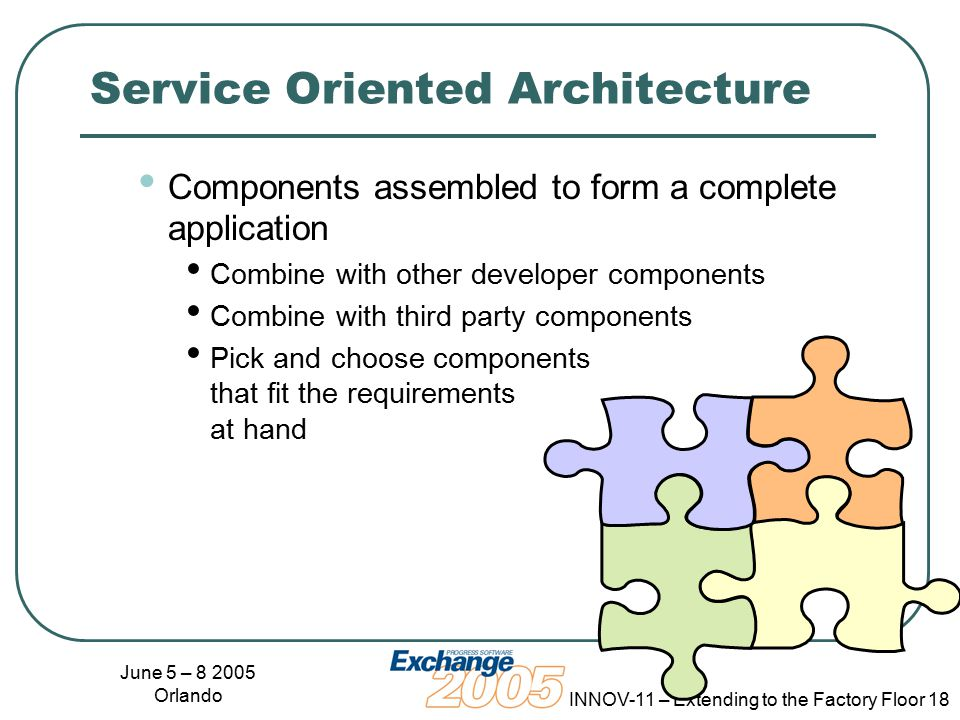 June 5 – 8 2005 Orlando INNOV-11 – Extending to the Factory Floor 18 Service Oriented Architecture Components assembled to form a complete application Combine with other developer components Combine with third party components Pick and choose components that fit the requirements at hand