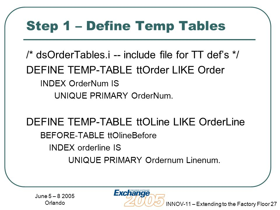 June 5 – 8 2005 Orlando INNOV-11 – Extending to the Factory Floor 27 Step 1 – Define Temp Tables /* dsOrderTables.i -- include file for TT def's */ DEFINE TEMP-TABLE ttOrder LIKE Order INDEX OrderNum IS UNIQUE PRIMARY OrderNum.