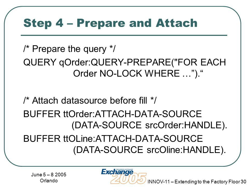 June 5 – 8 2005 Orlando INNOV-11 – Extending to the Factory Floor 30 Step 4 – Prepare and Attach /* Prepare the query */ QUERY qOrder:QUERY-PREPARE( FOR EACH Order NO-LOCK WHERE … ). /* Attach datasource before fill */ BUFFER ttOrder:ATTACH-DATA-SOURCE (DATA-SOURCE srcOrder:HANDLE).