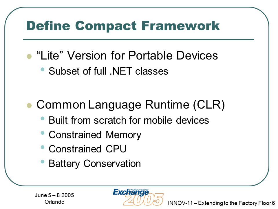 June 5 – 8 2005 Orlando INNOV-11 – Extending to the Factory Floor 6 Define Compact Framework Lite Version for Portable Devices Subset of full.NET classes Common Language Runtime (CLR) Built from scratch for mobile devices Constrained Memory Constrained CPU Battery Conservation