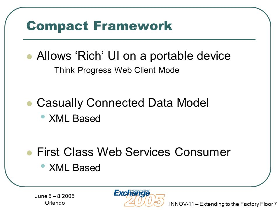 June 5 – 8 2005 Orlando INNOV-11 – Extending to the Factory Floor 7 Compact Framework Allows 'Rich' UI on a portable device Think Progress Web Client Mode Casually Connected Data Model XML Based First Class Web Services Consumer XML Based