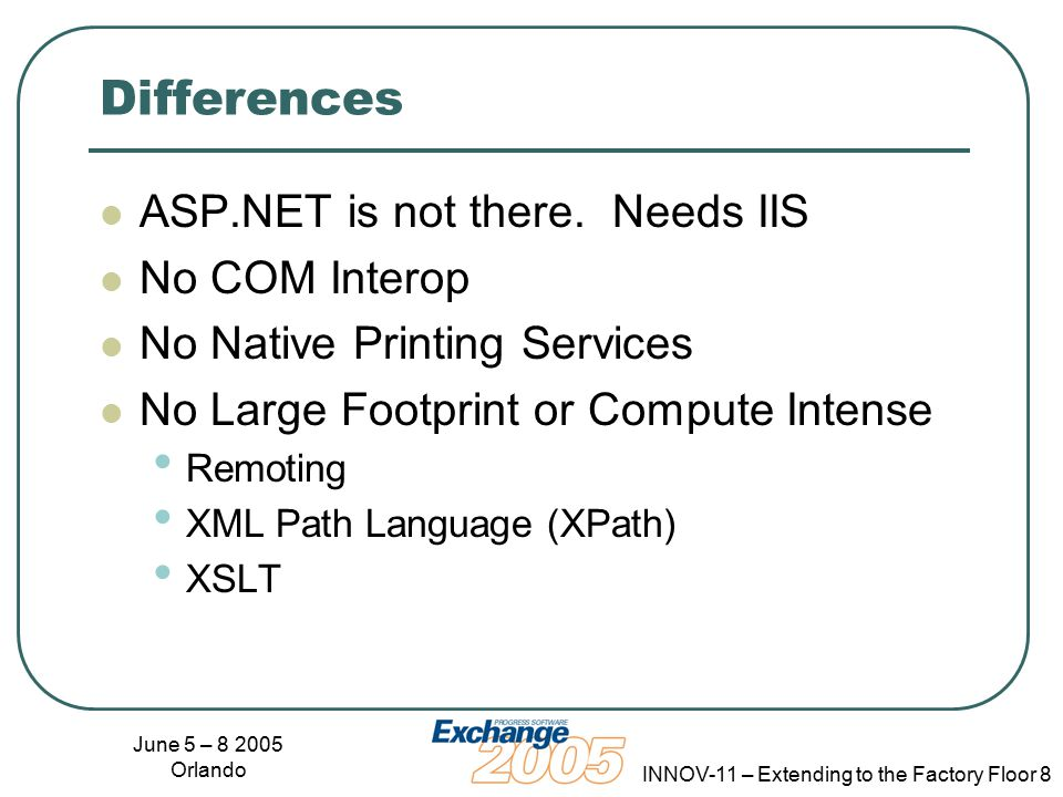 June 5 – 8 2005 Orlando INNOV-11 – Extending to the Factory Floor 8 Differences ASP.NET is not there.