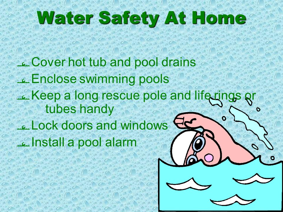 Water Safety At Home  NEVER leave a child unattended in water  Install toilet bowl cover locks or latches  Monitor children bath tubs and baby tubs  Empty all buckets and pails after use  Empty and store wading pools after use  Enclose hot tub or spa areas  Install locking cover on hot tubs or spas