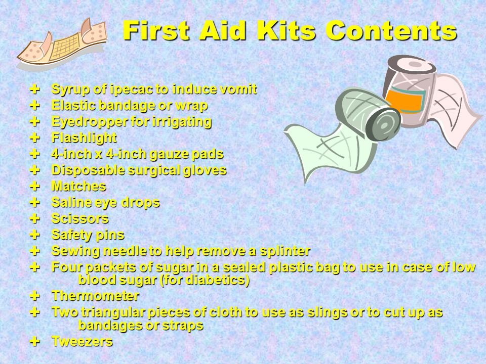 First Aid Kits Contents ✚ One roll of absorbent cotton ✚ Antihistamine for allergic reactions ✚ Povidone-iodine antiseptic solution ✚ Aspirin (for adult use only) and acetaminophen and ibuprofen (in child and adult dosages) ✚ 1-inch wide adhesive tape ✚ Bacitracin ointment to treat cuts, scrapes, or puncture wounds ✚ Bandages in various sizes ✚ Bar of soap ✚ Butterfly bandages and thin adhesive strips to hold skin edges together ✚ Calamine lotion ✚ Cold pack ✚ Mouthpiece for protection when performing mouth-to-mouth resuscitation ✚ Cotton-tipped swabs