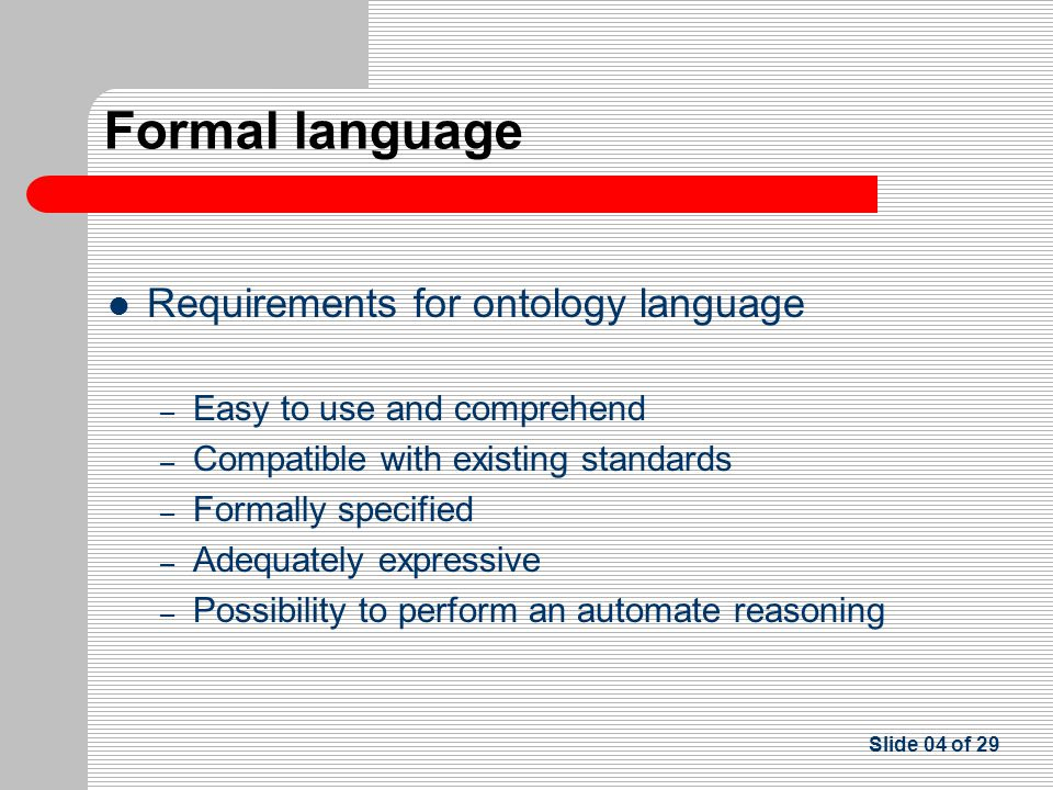 Requirements for ontology language – Easy to use and comprehend – Compatible with existing standards – Formally specified – Adequately expressive – Possibility to perform an automate reasoning Slide 04 of 29 Formal language