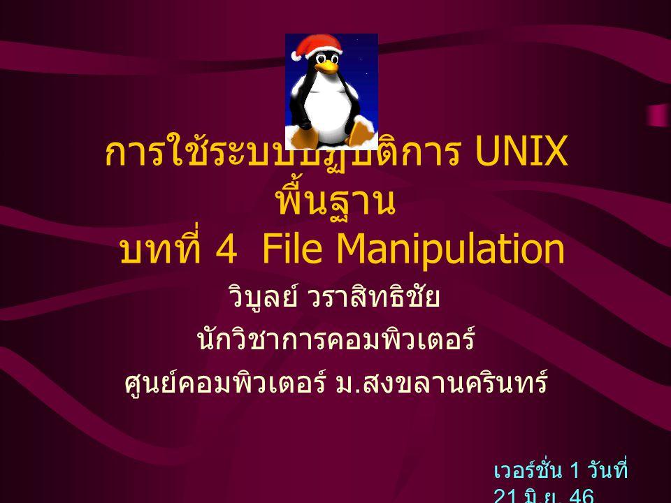 การใช้ระบบปฏิบัติการ UNIX พื้นฐาน บทที่ 4 File Manipulation วิบูลย์ วราสิทธิชัย นักวิชาการคอมพิวเตอร์ ศูนย์คอมพิวเตอร์ ม. สงขลานครินทร์ เวอร์ชั่น 1 วั