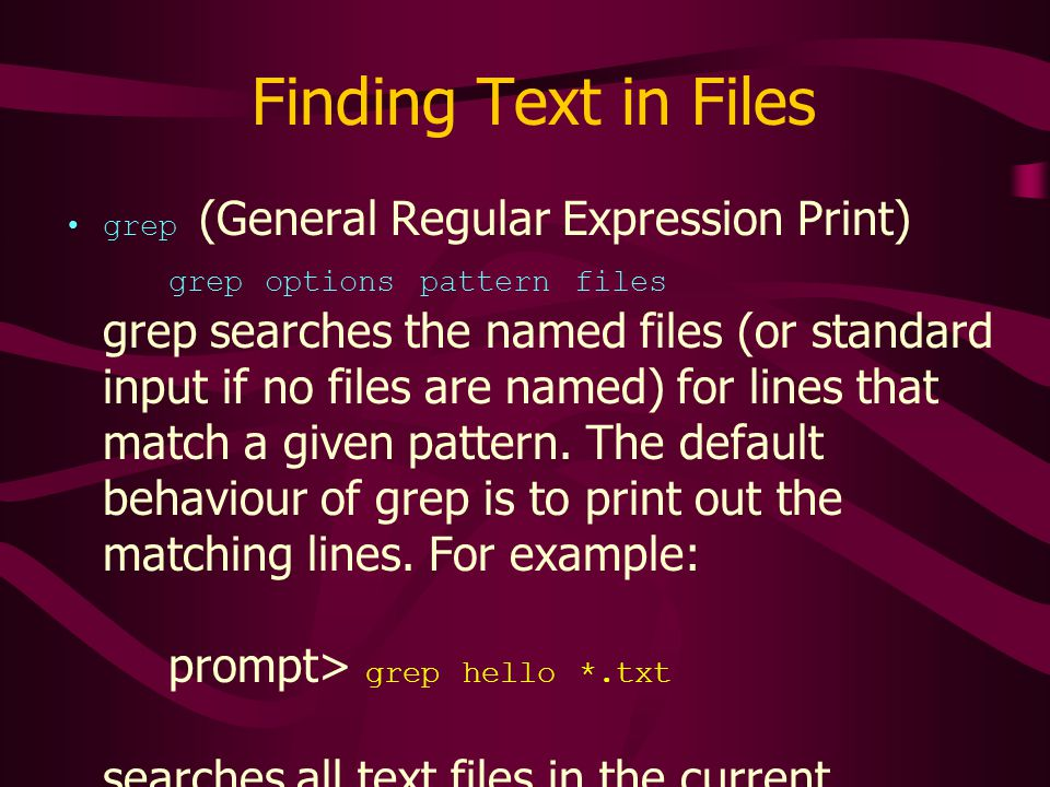Finding Text in Files grep (General Regular Expression Print) grep options pattern files grep searches the named files (or standard input if no files are named) for lines that match a given pattern.