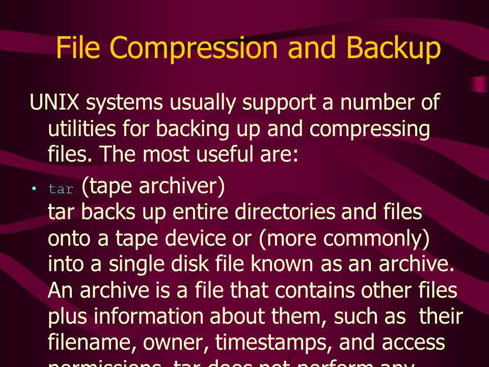 File Compression and Backup UNIX systems usually support a number of utilities for backing up and compressing files.