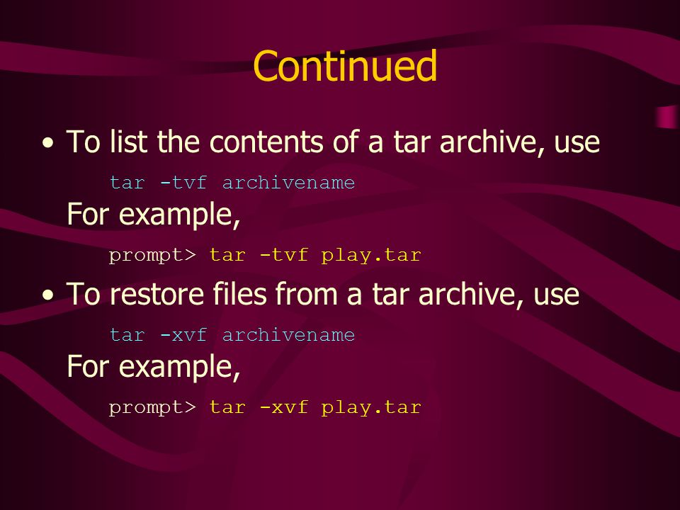Continued To list the contents of a tar archive, use tar -tvf archivename For example, prompt> tar -tvf play.tar To restore files from a tar archive, use tar -xvf archivename For example, prompt> tar -xvf play.tar