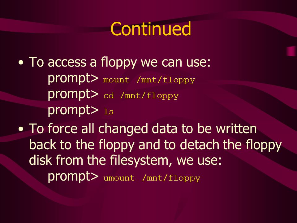 Continued To access a floppy we can use: prompt> mount /mnt/floppy prompt> cd /mnt/floppy prompt> ls To force all changed data to be written back to the floppy and to detach the floppy disk from the filesystem, we use: prompt> umount /mnt/floppy