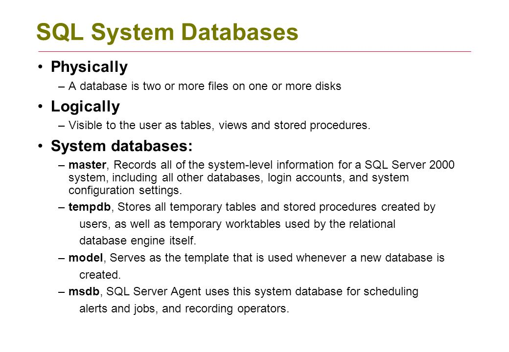 SQL System Databases Physically –A database is two or more files on one or more disks Logically –Visible to the user as tables, views and stored procedures.