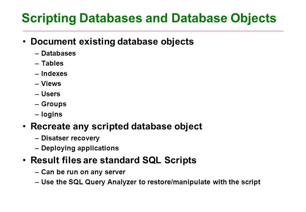 Scripting Databases and Database Objects Document existing database objects –Databases –Tables –Indexes –Views –Users –Groups –logins Recreate any scripted database object –Disatser recovery –Deploying applications Result files are standard SQL Scripts –Can be run on any server –Use the SQL Query Analyzer to restore/manipulate with the script