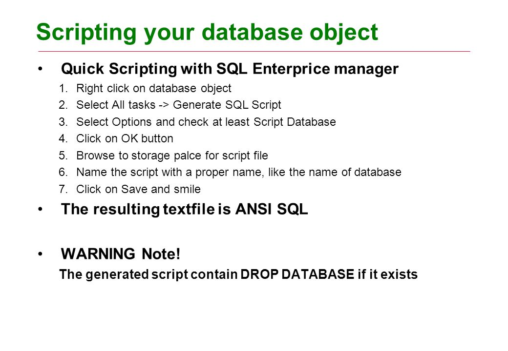 Scripting your database object Quick Scripting with SQL Enterprice manager 1.Right click on database object 2.Select All tasks -> Generate SQL Script 3.Select Options and check at least Script Database 4.Click on OK button 5.Browse to storage palce for script file 6.Name the script with a proper name, like the name of database 7.Click on Save and smile The resulting textfile is ANSI SQL WARNING Note.