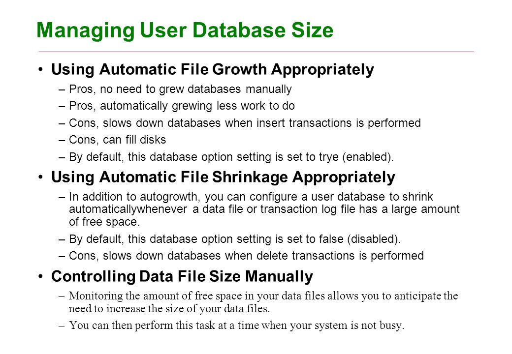 Managing User Database Size Using Automatic File Growth Appropriately –Pros, no need to grew databases manually –Pros, automatically grewing less work to do –Cons, slows down databases when insert transactions is performed –Cons, can fill disks –By default, this database option setting is set to trye (enabled).