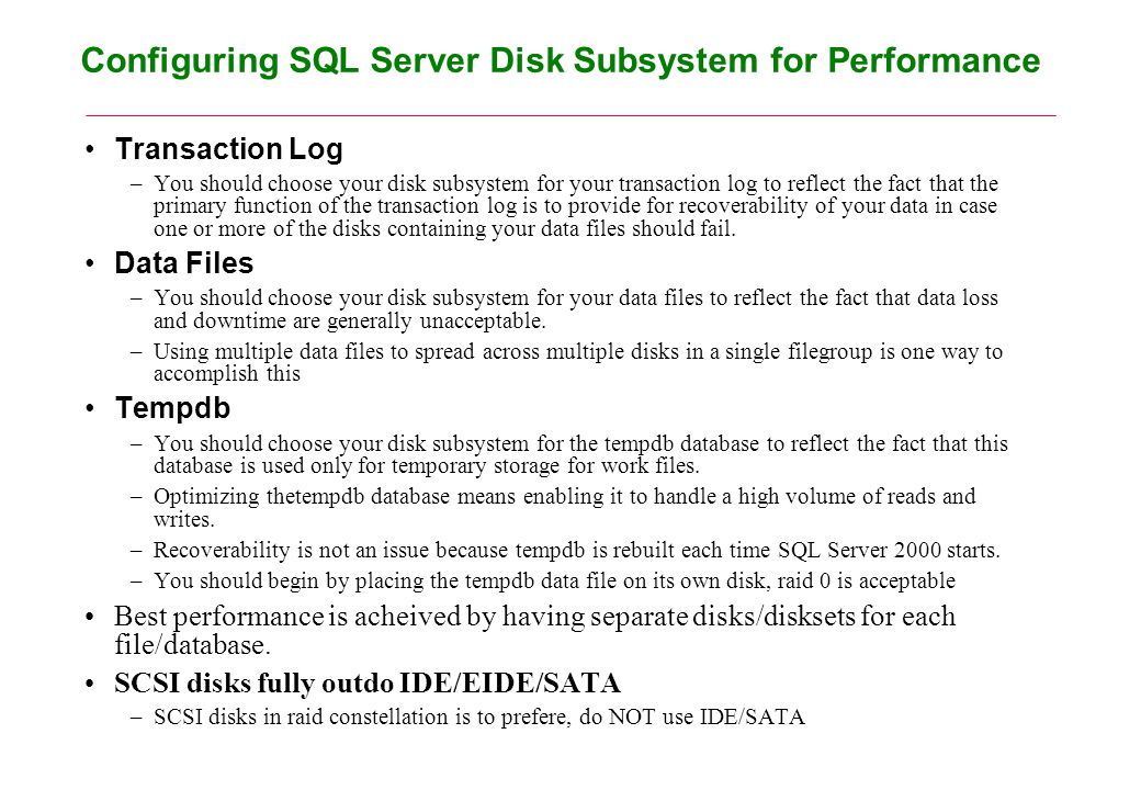 Configuring SQL Server Disk Subsystem for Performance Transaction Log –You should choose your disk subsystem for your transaction log to reflect the fact that the primary function of the transaction log is to provide for recoverability of your data in case one or more of the disks containing your data files should fail.
