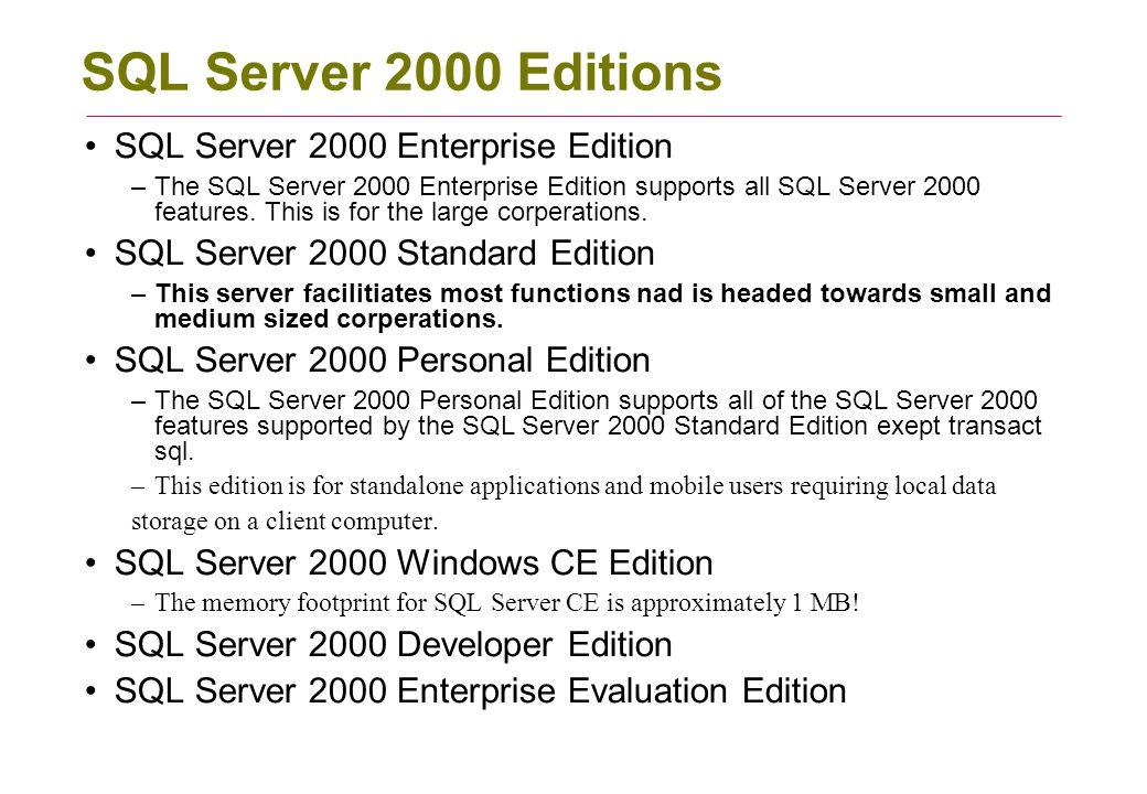 SQL Server 2000 Editions SQL Server 2000 Enterprise Edition –The SQL Server 2000 Enterprise Edition supports all SQL Server 2000 features.