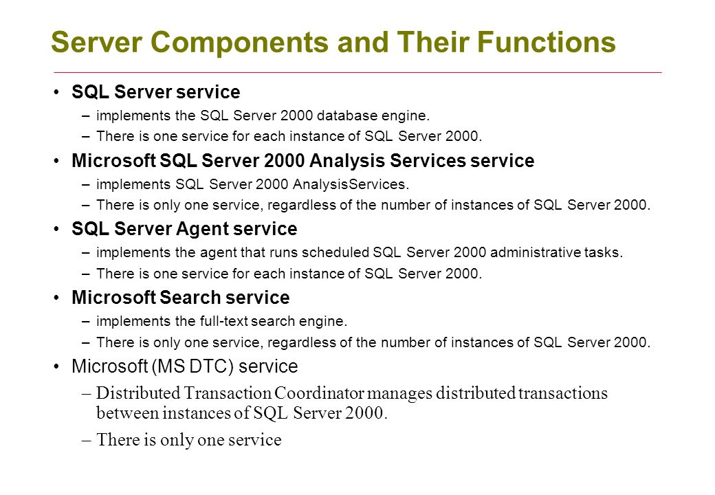 Server Components and Their Functions SQL Server service –implements the SQL Server 2000 database engine.