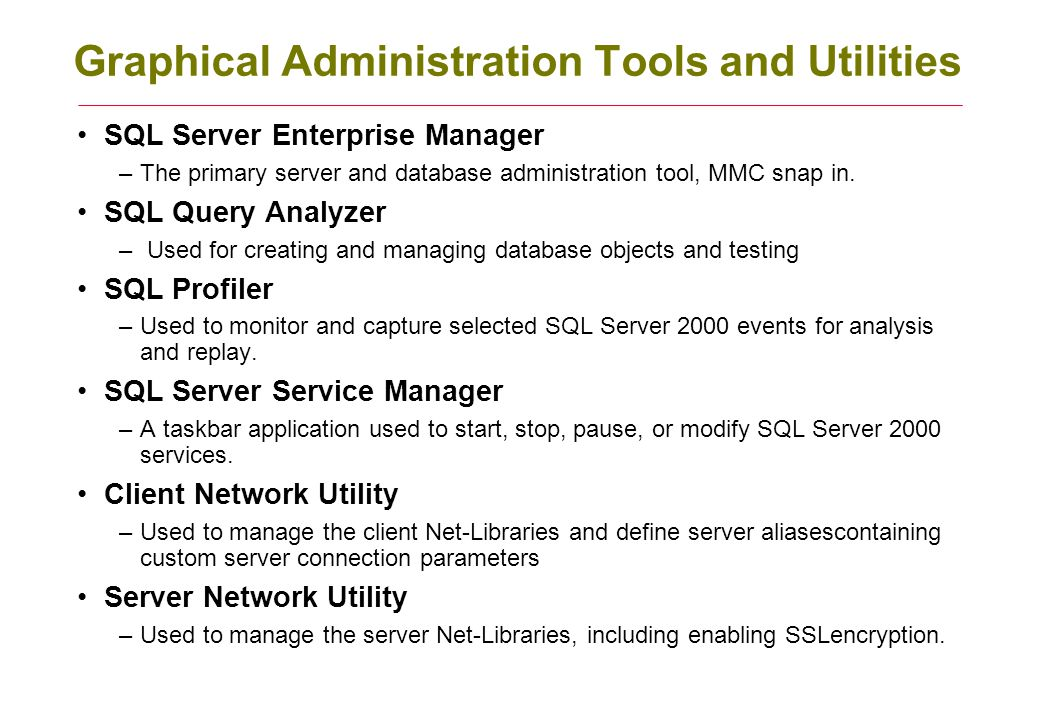 Command-Line Administration Utilities Osql –allows you to query an instance of SQL Server 2000, very useful for scripting Scm (Service Control Manager) –is used to start, stop, pause, install, delete, or modify SQL Server 2000 services.