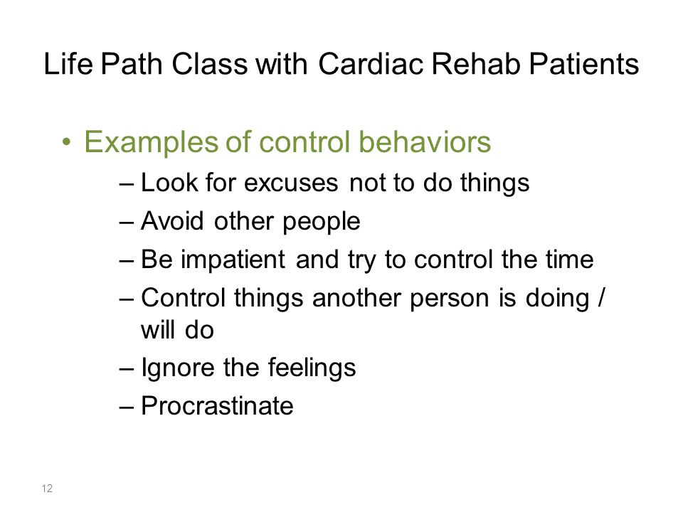Life Path Class with Cardiac Rehab Patients Examples of control behaviors –Look for excuses not to do things –Avoid other people –Be impatient and try to control the time –Control things another person is doing / will do –Ignore the feelings –Procrastinate 12