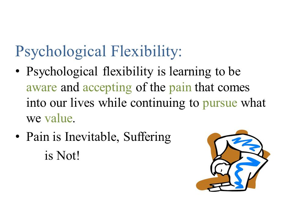 Psychological Flexibility: Psychological flexibility is learning to be aware and accepting of the pain that comes into our lives while continuing to pursue what we value.