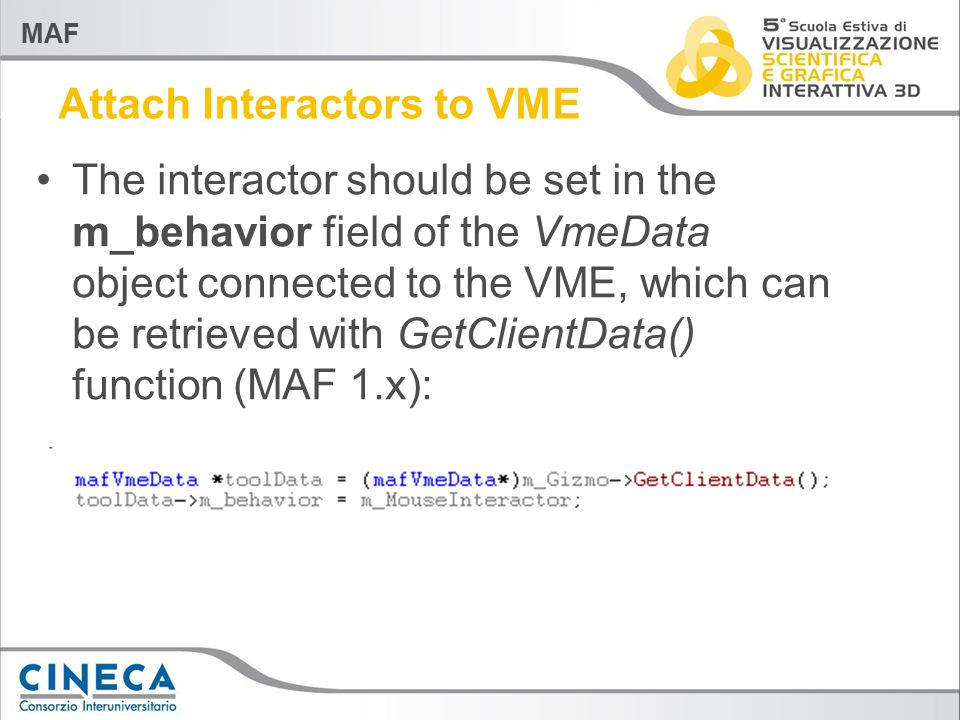 MAF Attach Interactors to VME The interactor should be set in the m_behavior field of the VmeData object connected to the VME, which can be retrieved with GetClientData() function (MAF 1.x):
