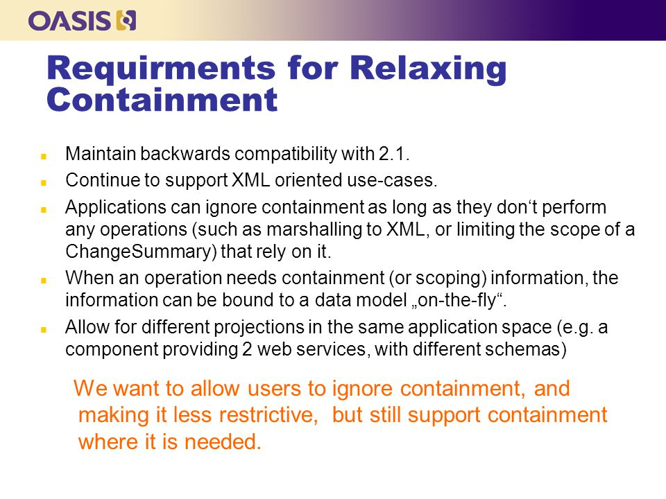 Requirments for Relaxing Containment n Maintain backwards compatibility with 2.1. n Continue to support XML oriented use-cases. n Applications can ign