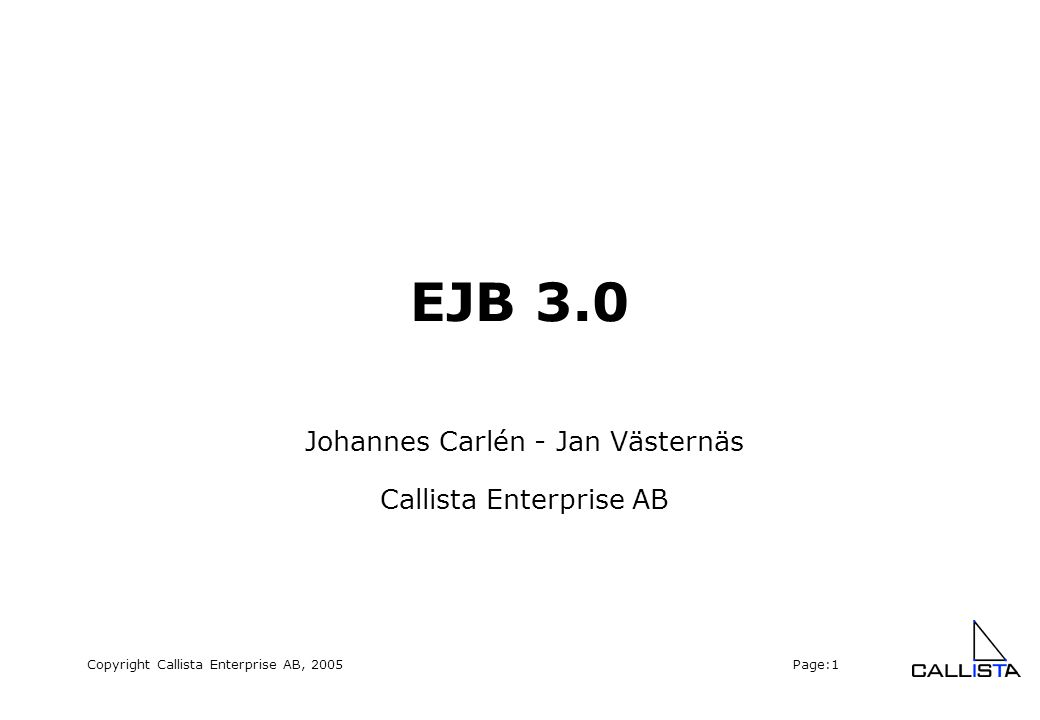 Copyright Callista Enterprise AB, 2005 Page:22 EntityManager  javax.ejb.EntityManager  Possible to attach, detach, reattach to/from EntityManager public void create(Object entity); // attach public T find(Class entityClass, Object primaryKey); public T merge(T entity); // reattach public void remove(Object entity); public Query createQuery(String ejbqlString); public void flush(); public void evict(Object entity); // detach...