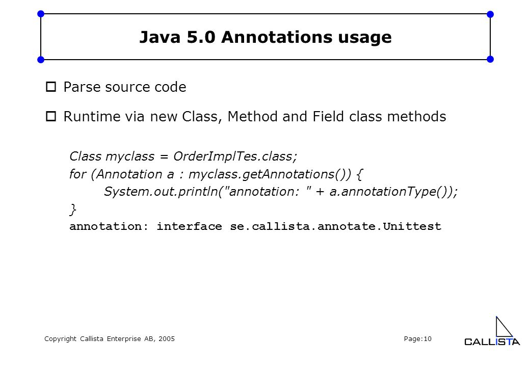 Copyright Callista Enterprise AB, 2005 Page:10 Java 5.0 Annotations usage  Parse source code  Runtime via new Class, Method and Field class methods Class myclass = OrderImplTes.class; for (Annotation a : myclass.getAnnotations()) { System.out.println( annotation: + a.annotationType()); } annotation: interface se.callista.annotate.Unittest