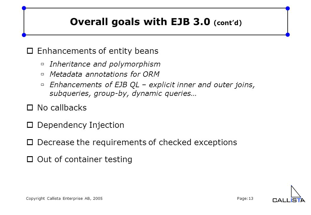 Copyright Callista Enterprise AB, 2005 Page:13 Overall goals with EJB 3.0 (cont'd)  Enhancements of entity beans  Inheritance and polymorphism  Metadata annotations for ORM  Enhancements of EJB QL – explicit inner and outer joins, subqueries, group-by, dynamic queries…  No callbacks  Dependency Injection  Decrease the requirements of checked exceptions  Out of container testing