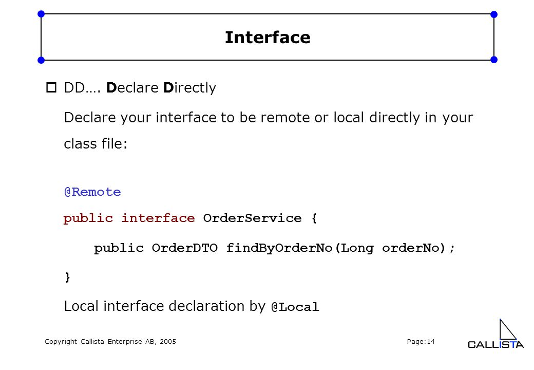Copyright Callista Enterprise AB, 2005 Page:14 Interface  DD…. Declare Directly Declare your interface to be remote or local directly in your class f