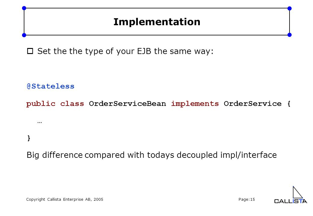 Copyright Callista Enterprise AB, 2005 Page:15 Implementation  Set the the type of your EJB the same way: @Stateless public class OrderServiceBean im