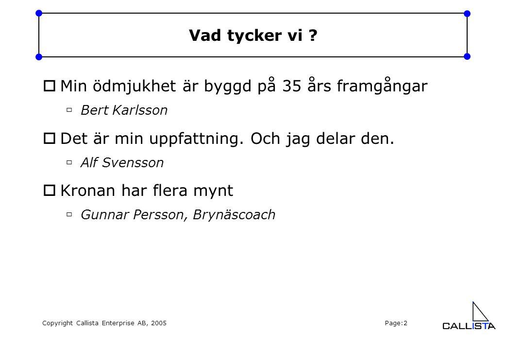 Copyright Callista Enterprise AB, 2005 Page:2 Vad tycker vi ?  Min ödmjukhet är byggd på 35 års framgångar  Bert Karlsson  Det är min uppfattning.
