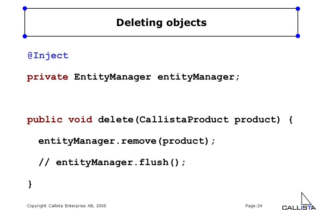 Copyright Callista Enterprise AB, 2005 Page:24 Deleting objects @Inject private EntityManager entityManager; public void delete(CallistaProduct product) { entityManager.remove(product); // entityManager.flush(); }