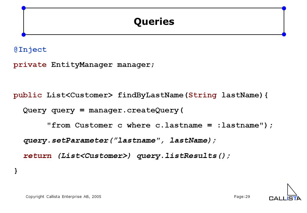 Copyright Callista Enterprise AB, 2005 Page:29 Queries @Inject private EntityManager manager; public List findByLastName(String lastName){ Query query = manager.createQuery( from Customer c where c.lastname = :lastname ); query.setParameter( lastname , lastName); return (List ) query.listResults(); }