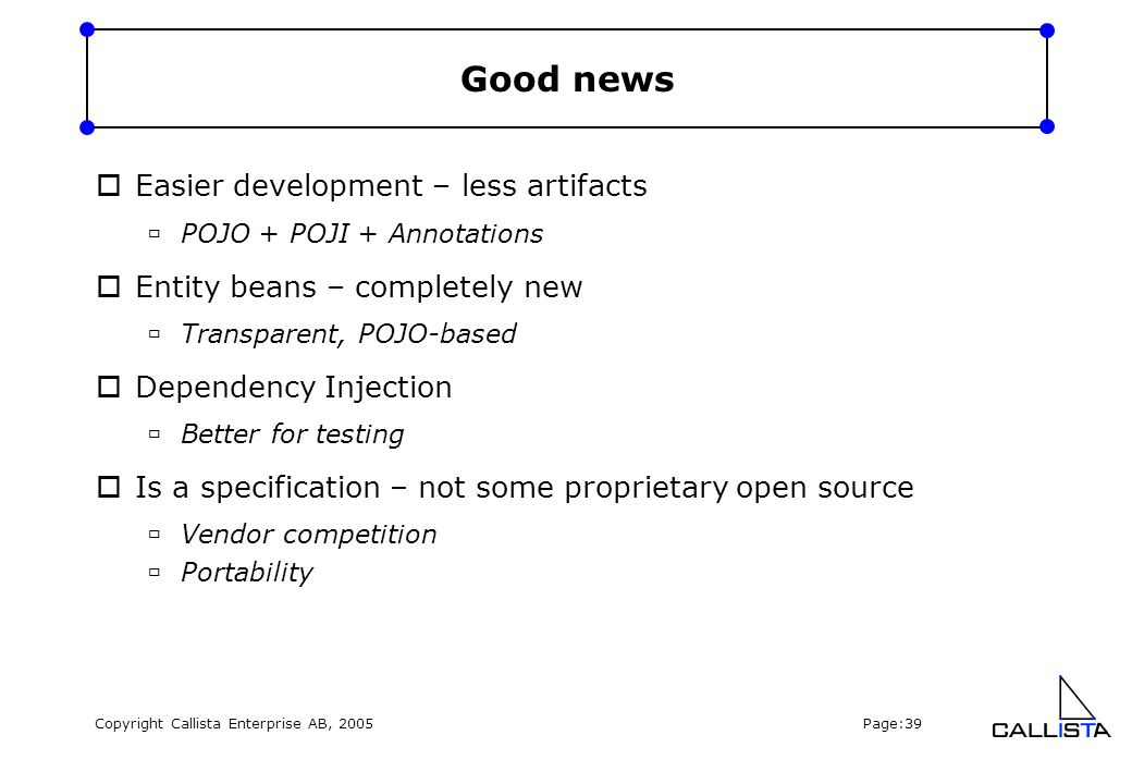 Copyright Callista Enterprise AB, 2005 Page:39 Good news  Easier development – less artifacts  POJO + POJI + Annotations  Entity beans – completely new  Transparent, POJO-based  Dependency Injection  Better for testing  Is a specification – not some proprietary open source  Vendor competition  Portability