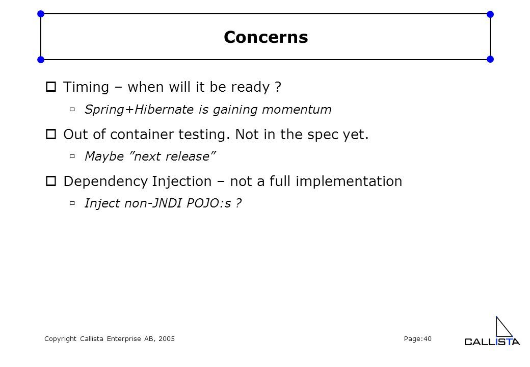 Copyright Callista Enterprise AB, 2005 Page:40 Concerns  Timing – when will it be ready ?  Spring+Hibernate is gaining momentum  Out of container t
