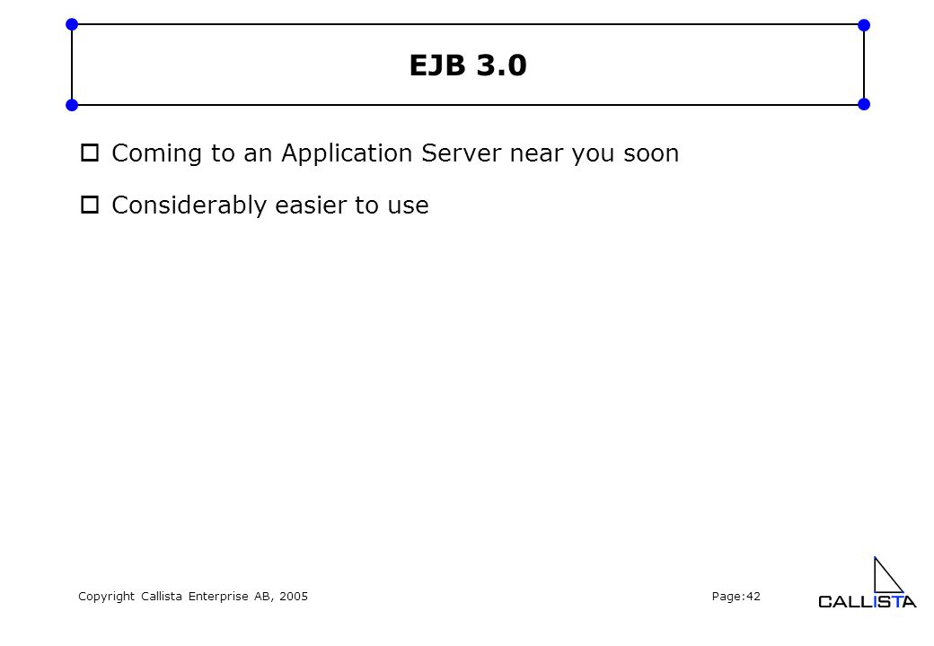 Copyright Callista Enterprise AB, 2005 Page:42 EJB 3.0  Coming to an Application Server near you soon  Considerably easier to use